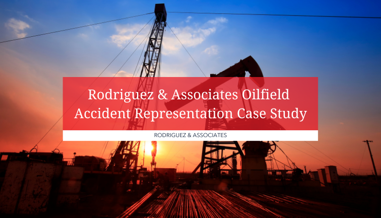 Rodriguez and Associates Oilfield Accident Representation Case Study