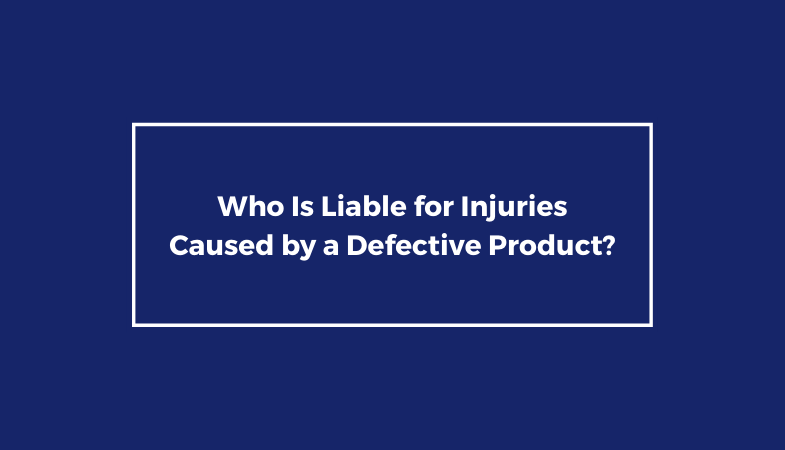 Who Is Liable for Injuries Caused by a Defective Product