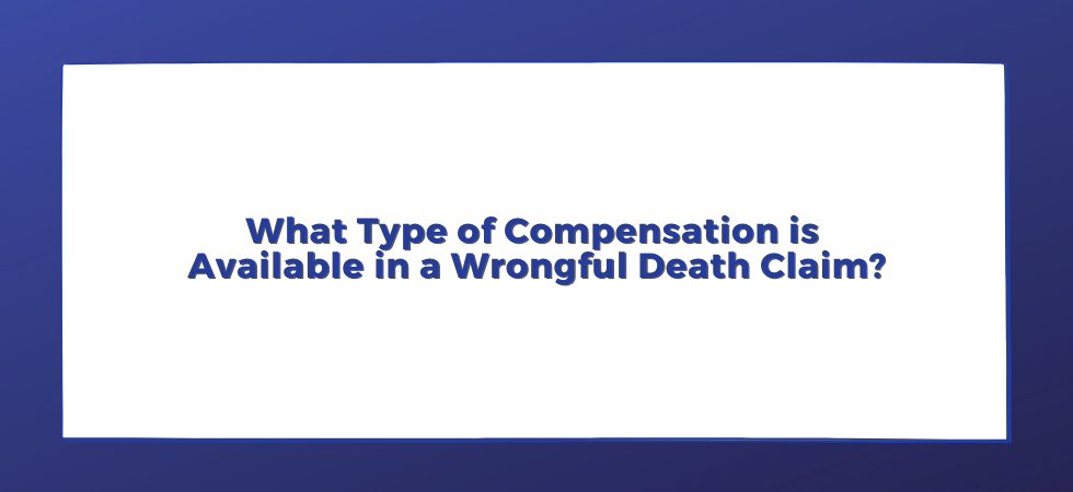 What Type of Compensation is Available in a Wrongful Death Claim