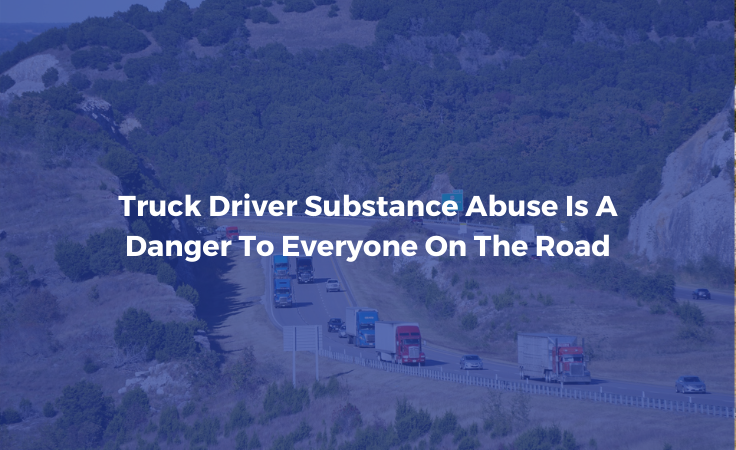 Truck Driver Substance Abuse Is A Danger To Everyone On The Road