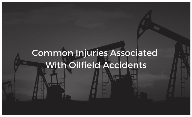 Common Injuries Associated With Oilfield Accidents