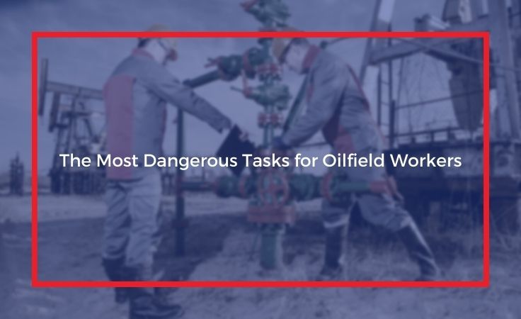 the most dangerous tasks for oilfield workers